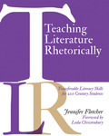 Teaching Literature Rhetorically: Transferable Literacy Skills for 21st Century Students by Jennifer Fletcher